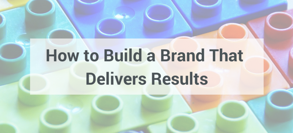 How to Build Brands That Deliver Results
