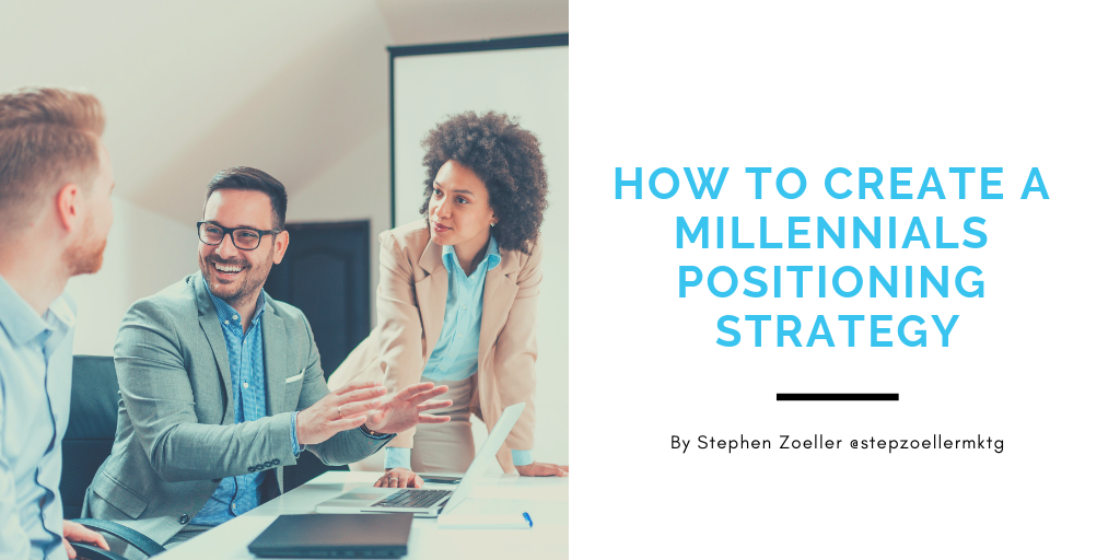 How to Create a Millennials Positioning Strategy - Stephen Zoeller's
